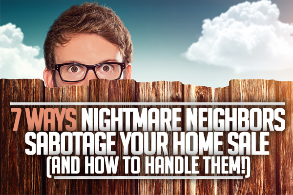 Ways Nightmare Neighbors Sabotage Your Home Sale (And How To Handle ...