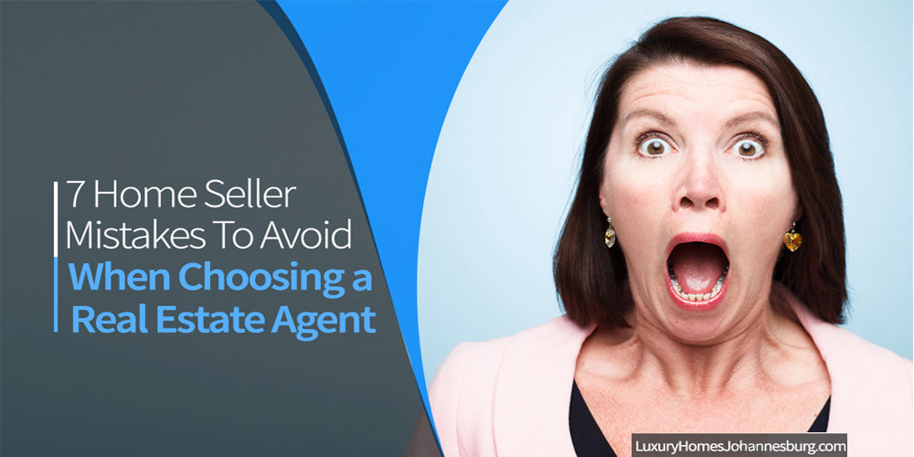 7 Home Seller Mistakes To Avoid When Choosing A Real Estate Agent